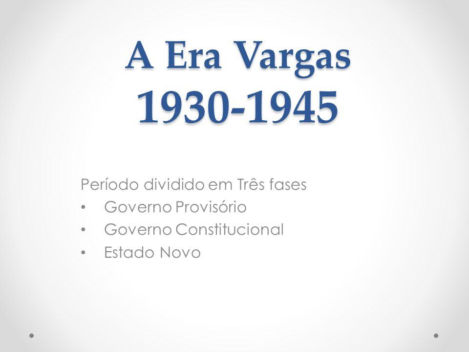 A Era Vargas 1930-1945 Período dividido em Três fases Governo Provisório Governo Constitucional Estado Novo
