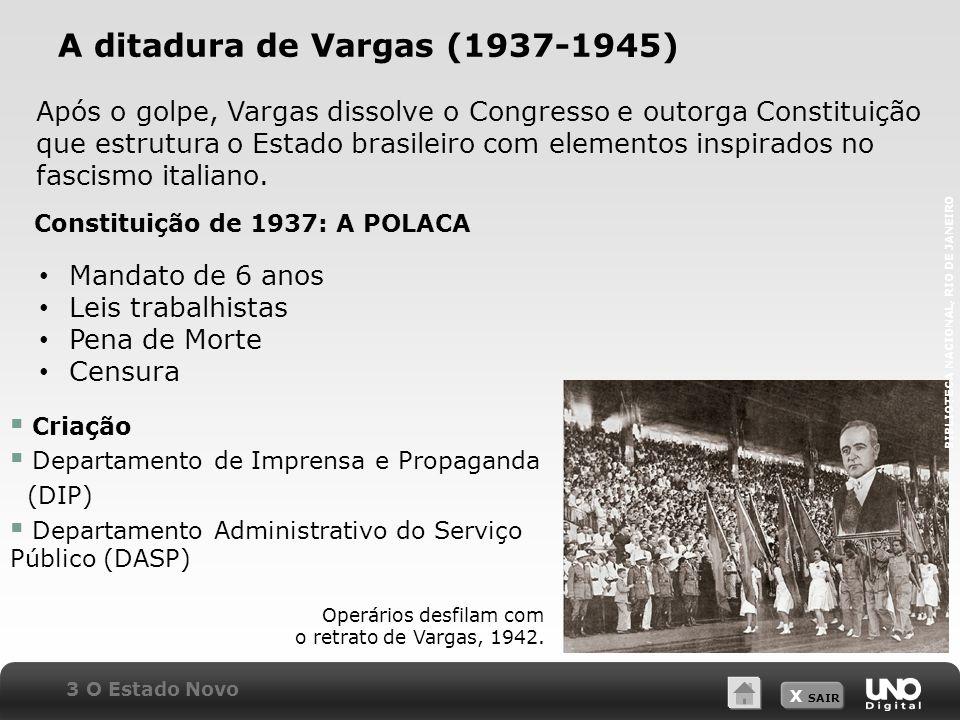 X SAIR A ditadura de Vargas (1937-1945) Após o golpe, Vargas dissolve o Congresso e outorga Constituição que estrutura o Estado brasileiro com elementos inspirados no fascismo italiano.