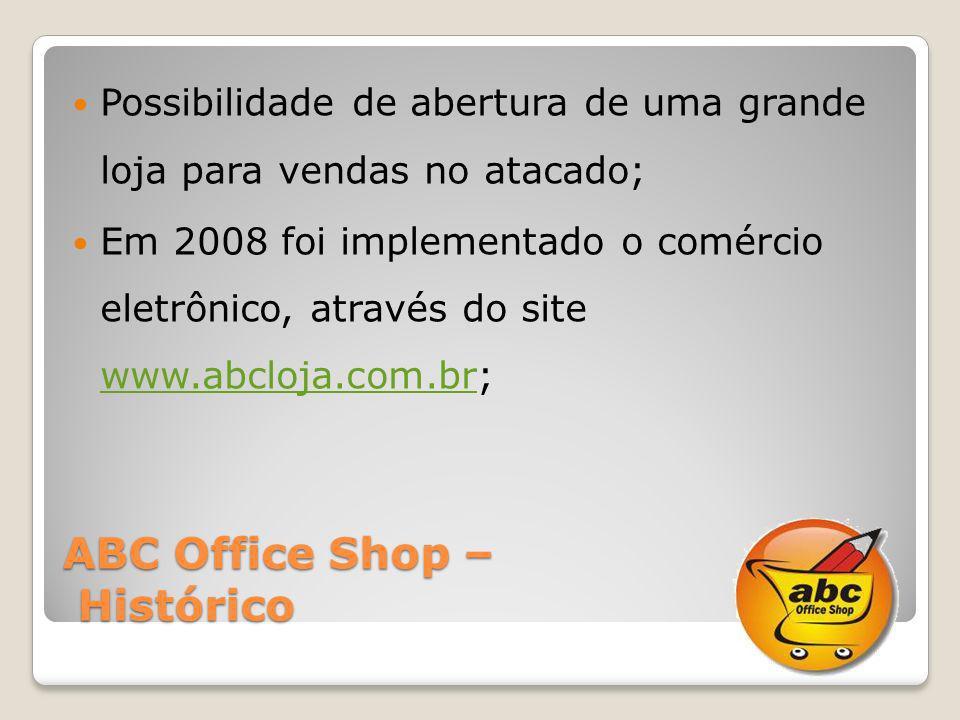 ABC Office Shop – Histórico Possibilidade de abertura de uma grande loja para vendas no atacado; Em 2008 foi implementado o comércio eletrônico, atrav