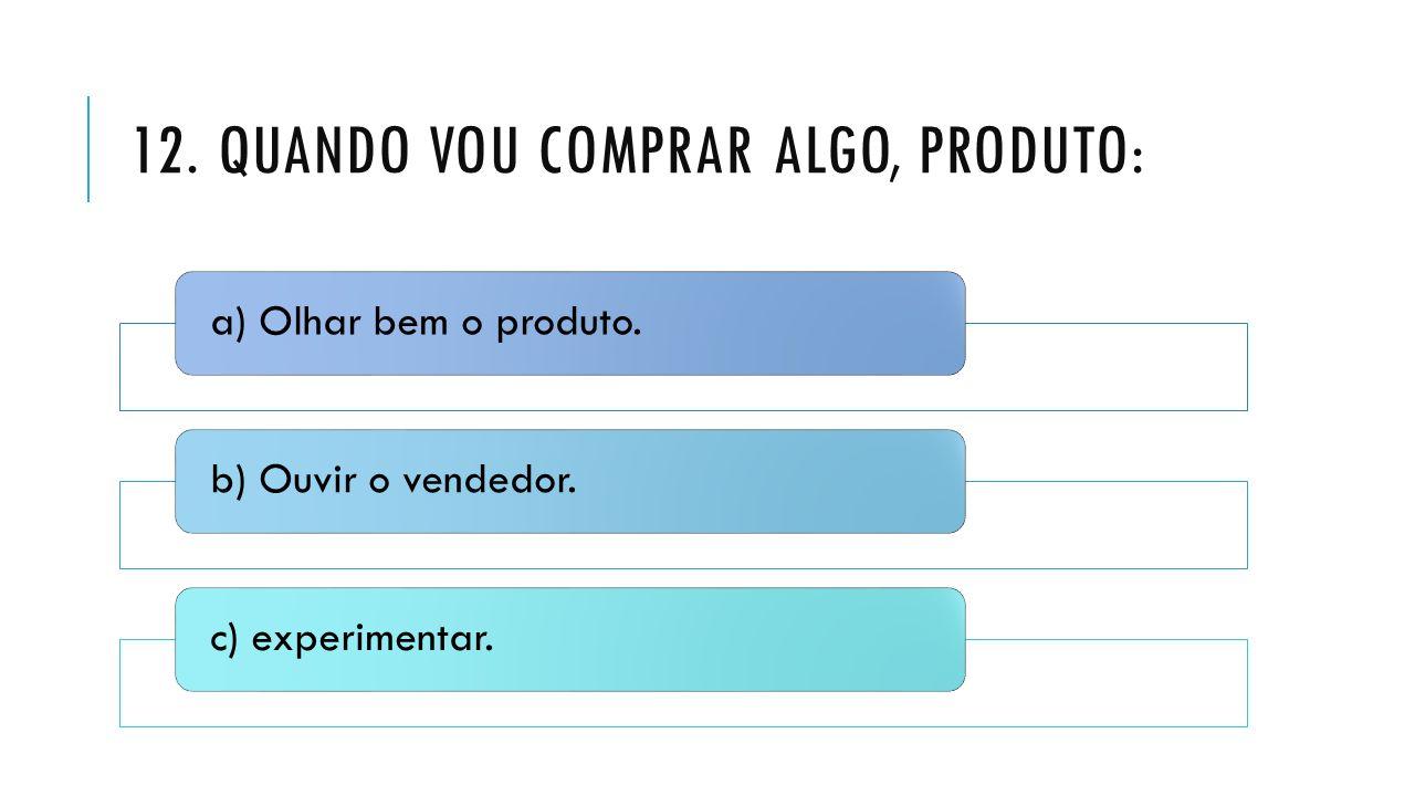 12. QUANDO VOU COMPRAR ALGO, PRODUTO: a) Olhar bem o produto.b) Ouvir o vendedor.c) experimentar.