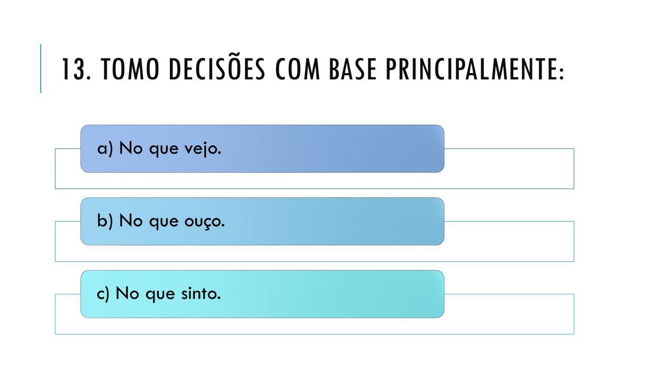 13. TOMO DECISÕES COM BASE PRINCIPALMENTE: a) No que vejo.b) No que ouço.c) No que sinto.