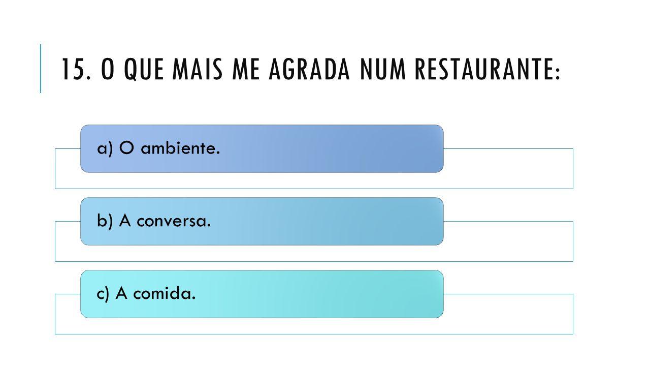 15. O QUE MAIS ME AGRADA NUM RESTAURANTE: a) O ambiente.b) A conversa.c) A comida.