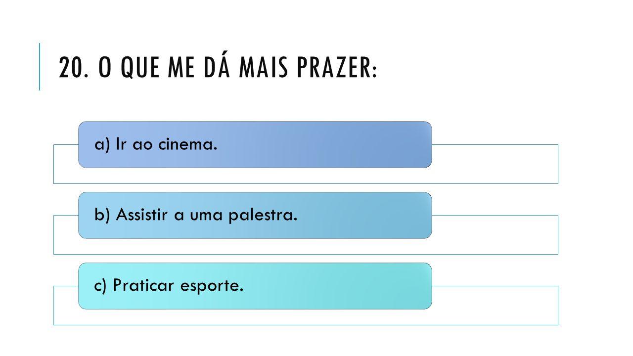 20. O QUE ME DÁ MAIS PRAZER: a) Ir ao cinema.b) Assistir a uma palestra.c) Praticar esporte.