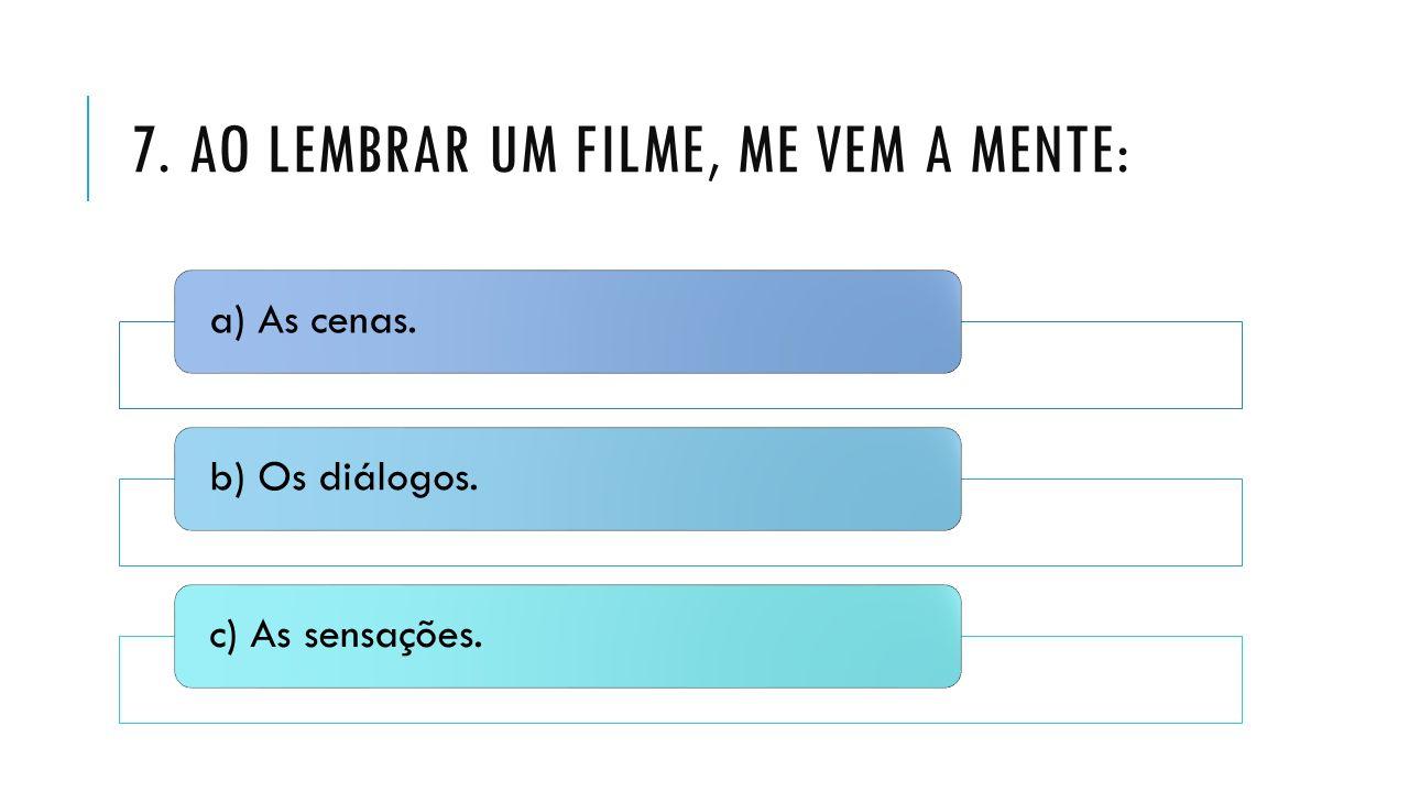 7. AO LEMBRAR UM FILME, ME VEM A MENTE: a) As cenas.b) Os diálogos.c) As sensações.