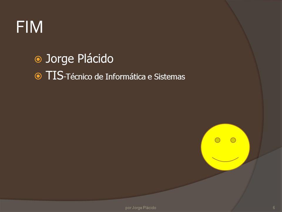 FIM Jorge Plácido TIS -Técnico de Informática e Sistemas 6por Jorge Plácido