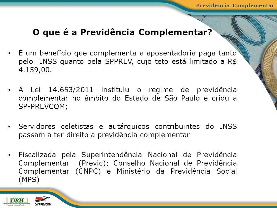 Previdência Obrigatória e Previdência Complementar Previdência Complementar PREVIDÊNCIA OBRIGATÓRIAPREVIDÊNCIA COMPLEMENTAR ADMINISTRADOR REGIME GERAL (INSS) REGIME PRÓPRIO DO ESTADO (SPPREV) ABERTA (Bancos e Seguradoras) FECHADA (Fundos de Pensão) TETOR$ 4.159,00 DE ACORDO COM O TEMPO E O VALOR DE CONTRIBUIÇÃO