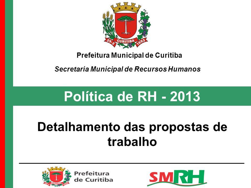 Política de RH - 2013 Detalhamento das propostas de trabalho Prefeitura Municipal de Curitiba Secretaria Municipal de Recursos Humanos