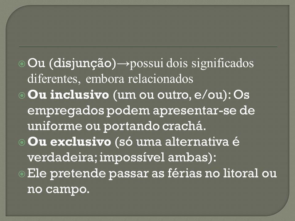 Ou (disjunção) possui dois significados diferentes, embora relacionados Ou inclusivo (um ou outro, e/ou): Os empregados podem apresentar-se de uniforme ou portando crachá.