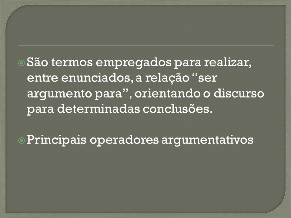 São termos empregados para realizar, entre enunciados, a relação ser argumento para, orientando o discurso para determinadas conclusões. Principais op