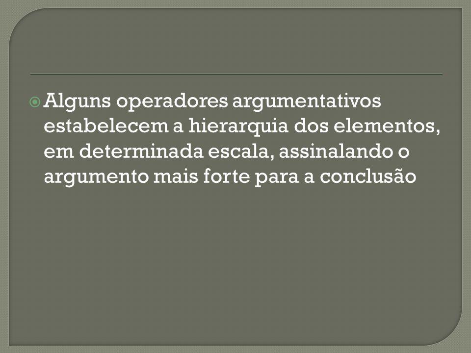Alguns operadores argumentativos estabelecem a hierarquia dos elementos, em determinada escala, assinalando o argumento mais forte para a conclusão