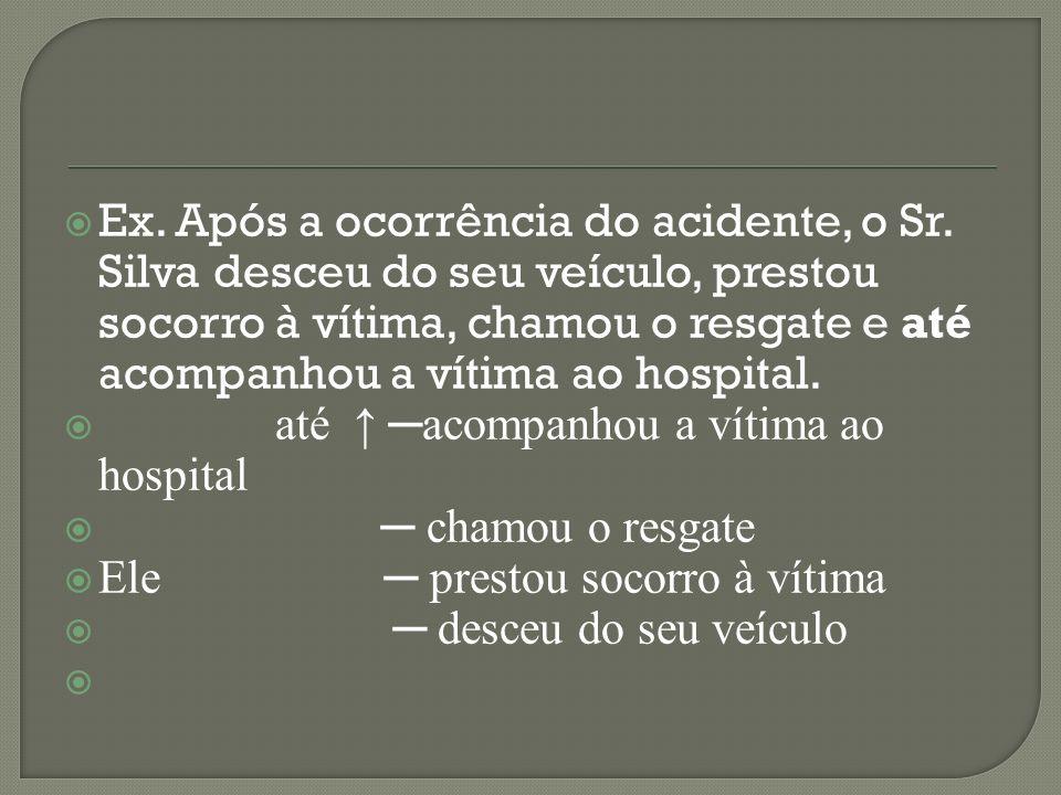 Ex. Após a ocorrência do acidente, o Sr. Silva desceu do seu veículo, prestou socorro à vítima, chamou o resgate e até acompanhou a vítima ao hospital