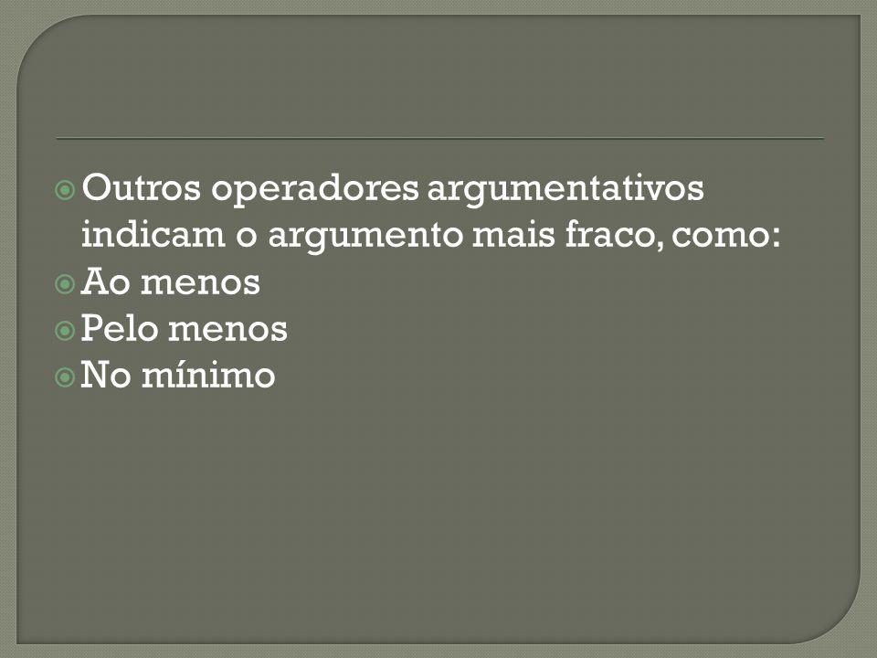 Outros operadores argumentativos indicam o argumento mais fraco, como: Ao menos Pelo menos No mínimo