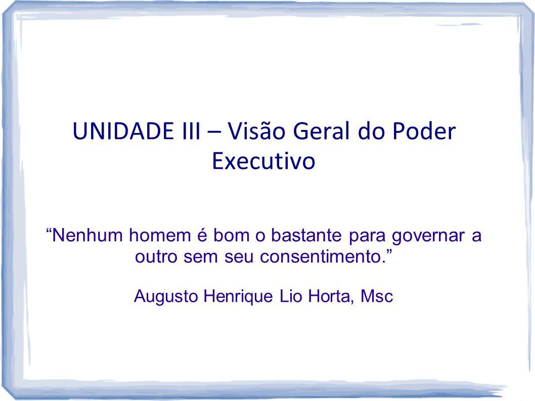 UNIDADE III – Visão Geral do Poder Executivo Nenhum homem é bom o bastante para governar a outro sem seu consentimento. Augusto Henrique Lio Horta, Ms