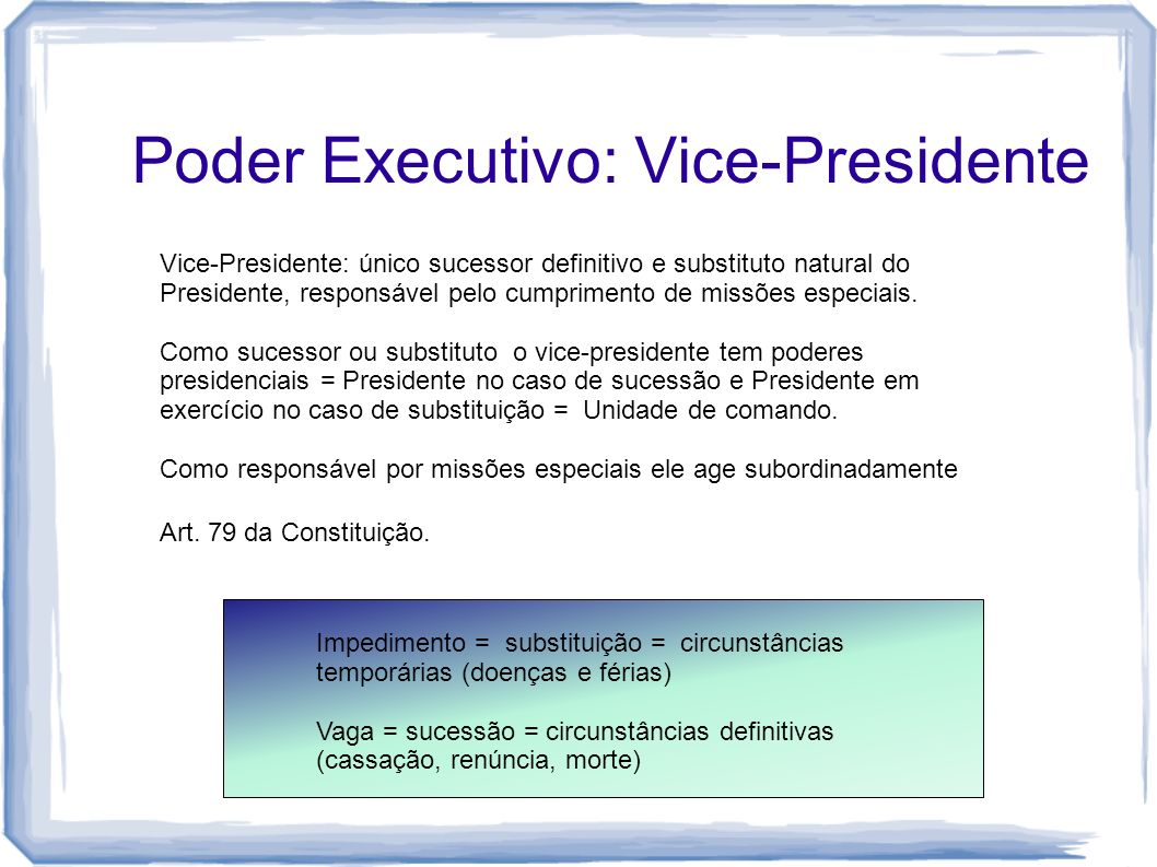 Poder Executivo: Vice-Presidente Art. 79 da Constituição. Vice-Presidente: único sucessor definitivo e substituto natural do Presidente, responsável p