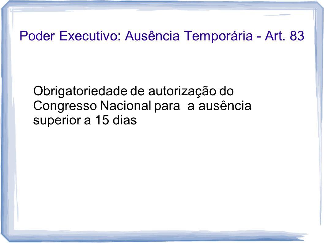 Poder Executivo: Ausência Temporária - Art. 83 Obrigatoriedade de autorização do Congresso Nacional para a ausência superior a 15 dias
