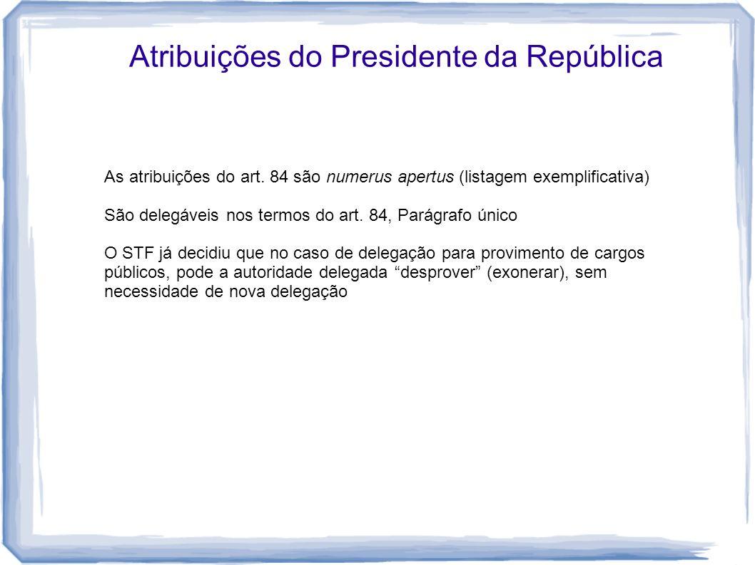 Atribuições do Presidente da República As atribuições do art. 84 são numerus apertus (listagem exemplificativa) São delegáveis nos termos do art. 84,