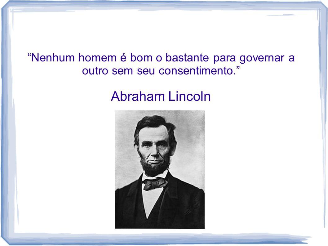 Nenhum homem é bom o bastante para governar a outro sem seu consentimento. Abraham Lincoln