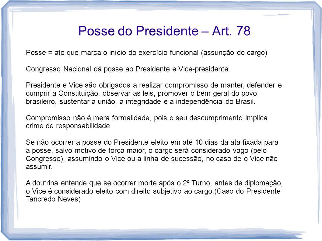 Posse do Presidente – Art. 78 Posse = ato que marca o início do exercício funcional (assunção do cargo) Congresso Nacional dá posse ao Presidente e Vi