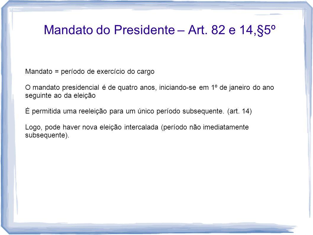 Mandato do Presidente – Art. 82 e 14,§5º Mandato = período de exercício do cargo O mandato presidencial é de quatro anos, iniciando-se em 1º de janeir