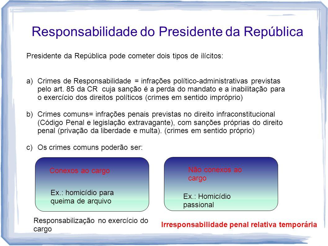 Responsabilidade do Presidente da República Presidente da República pode cometer dois tipos de ilícitos: a)Crimes de Responsabilidade = infrações polí