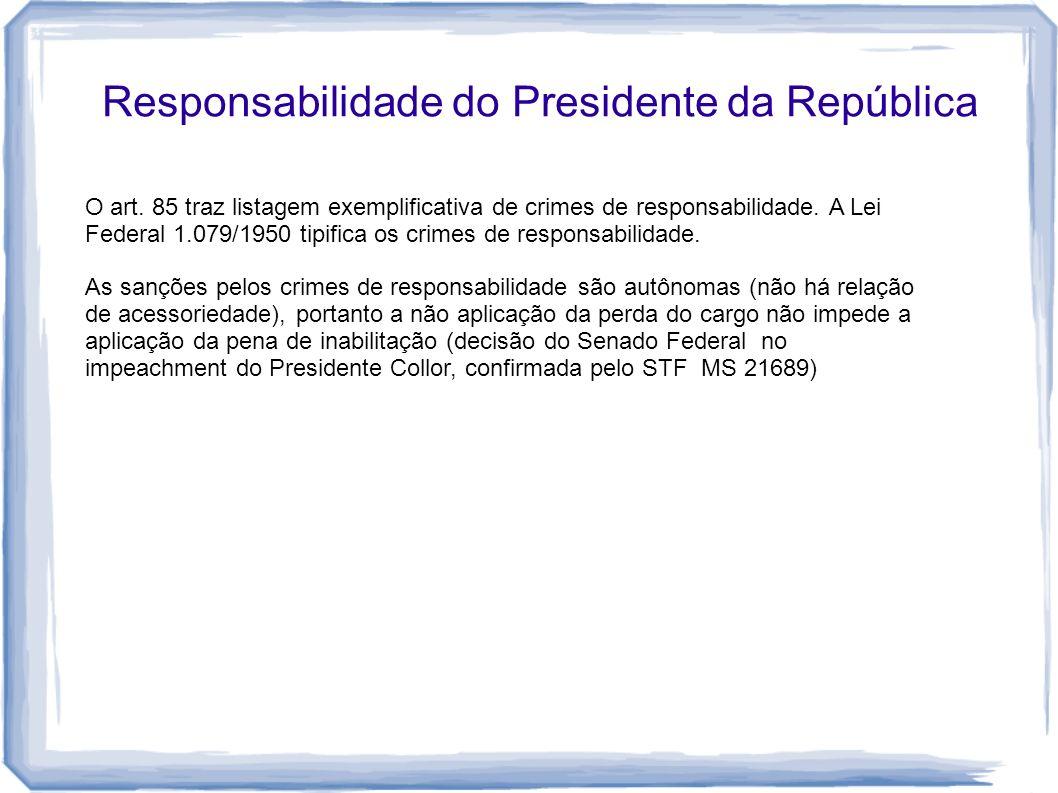 Responsabilidade do Presidente da República O art. 85 traz listagem exemplificativa de crimes de responsabilidade. A Lei Federal 1.079/1950 tipifica o