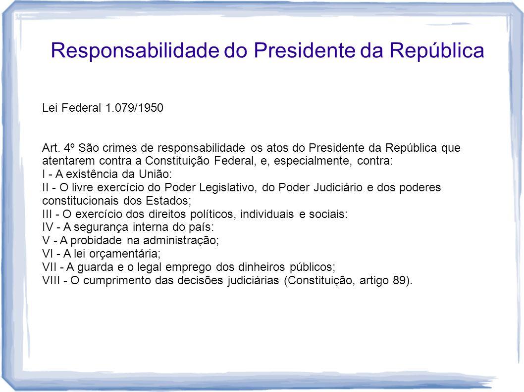 Responsabilidade do Presidente da República Lei Federal 1.079/1950 Art. 4º São crimes de responsabilidade os atos do Presidente da República que atent