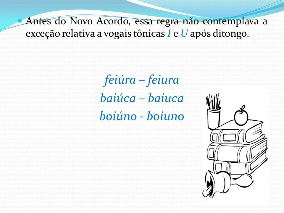 Antes do Novo Acordo, essa regra não contemplava a exceção relativa a vogais tônicas I e U após ditongo. feiúra – feiura baiúca – baiuca boiúno - boiu