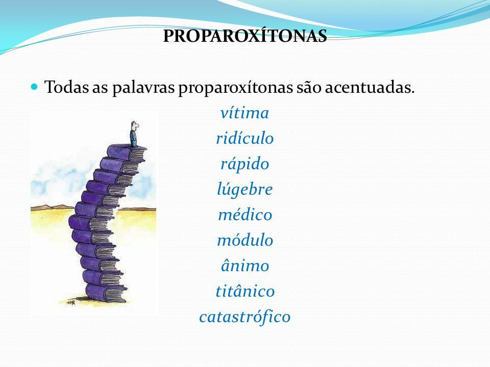 PROPAROXÍTONAS Todas as palavras proparoxítonas são acentuadas. vítima ridículo rápido lúgebre médico módulo ânimo titânico catastrófico
