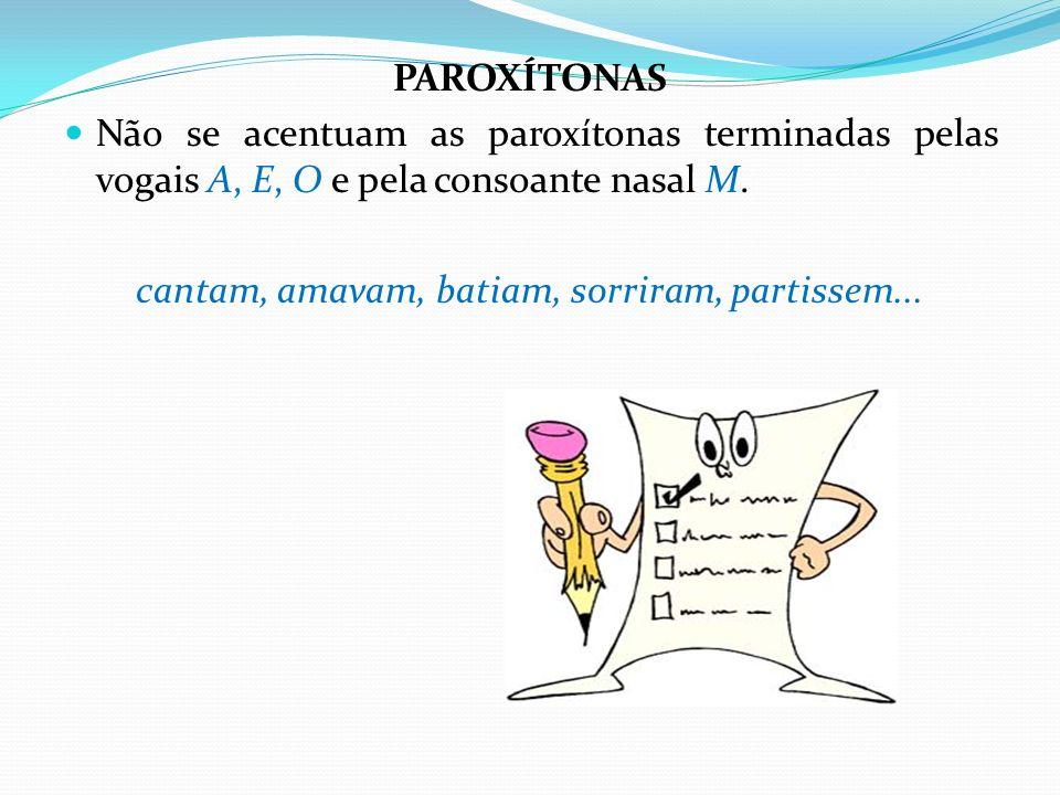 PAROXÍTONAS Não se acentuam as paroxítonas terminadas pelas vogais A, E, O e pela consoante nasal M. cantam, amavam, batiam, sorriram, partissem...