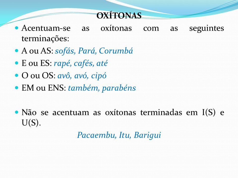 OXÍTONAS Acentuam-se as oxítonas com as seguintes terminações: A ou AS: sofás, Pará, Corumbá E ou ES: rapé, cafés, até O ou OS: avô, avó, cipó EM ou E