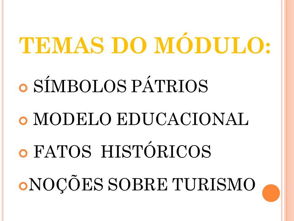 TEMAS DO MÓDULO: SÍMBOLOS PÁTRIOS MODELO EDUCACIONAL FATOS HISTÓRICOS NOÇÕES SOBRE TURISMO