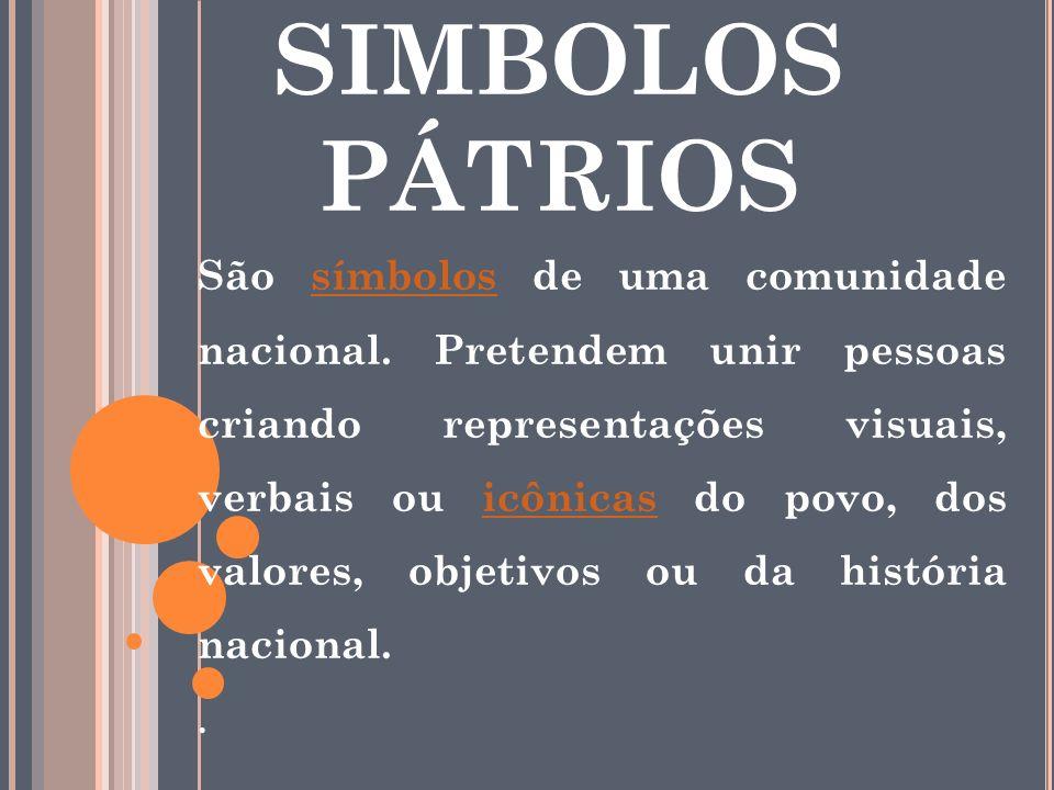 SIMBOLOS PÁTRIOS São símbolos de uma comunidade nacional. Pretendem unir pessoas criando representações visuais, verbais ou icônicas do povo, dos valo