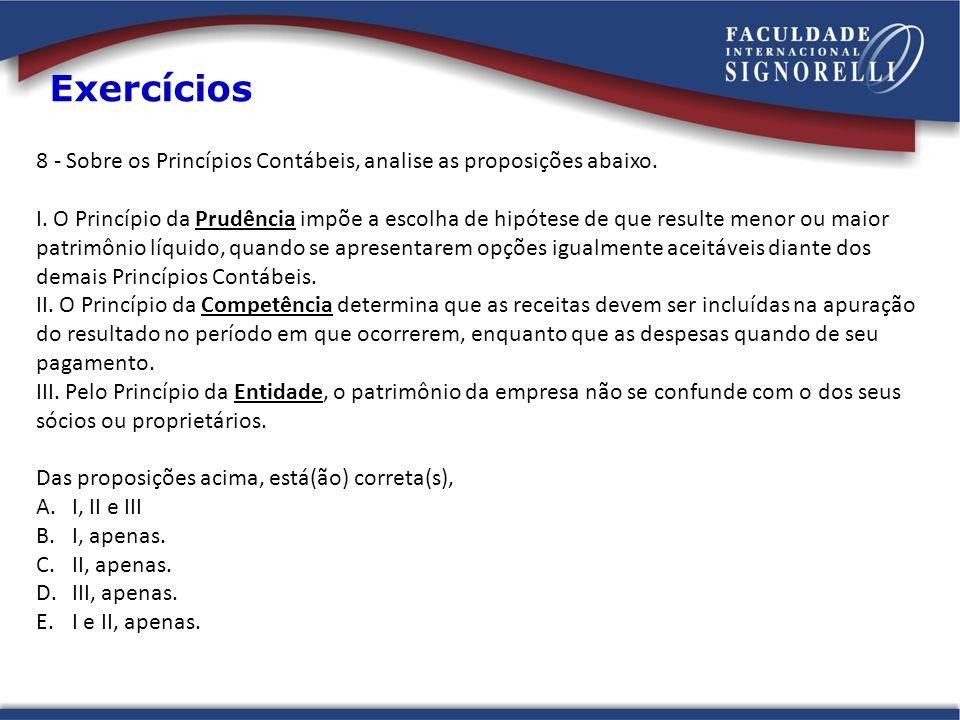 8 - Sobre os Princípios Contábeis, analise as proposições abaixo. I. O Princípio da Prudência impõe a escolha de hipótese de que resulte menor ou maio