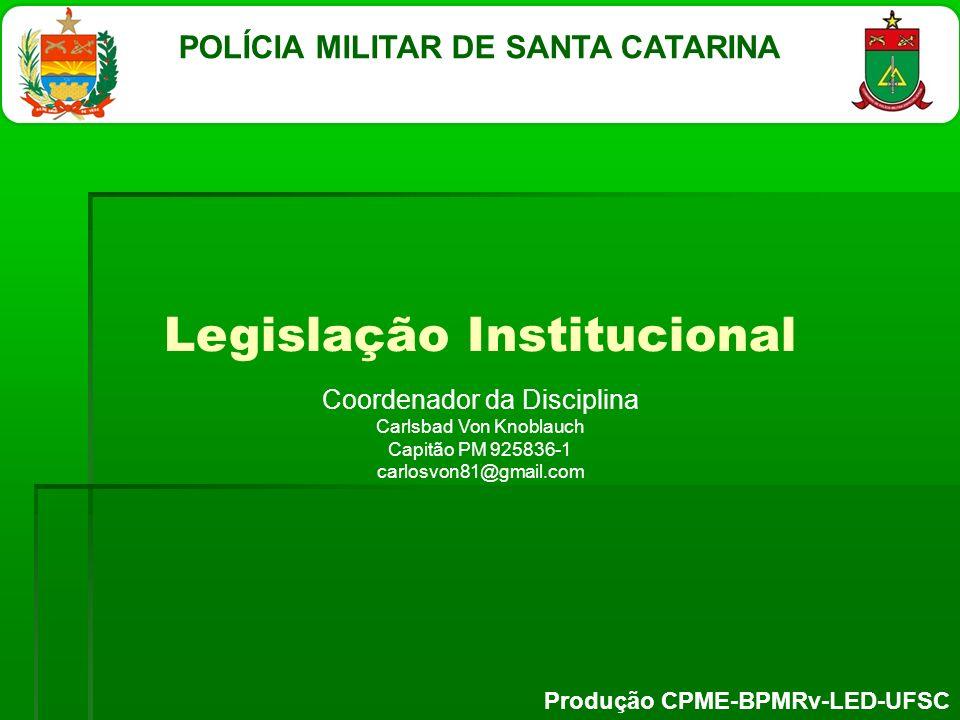 Legislação Institucional Coordenador da Disciplina Carlsbad Von Knoblauch Capitão PM 925836-1 carlosvon81@gmail.com POLÍCIA MILITAR DE SANTA CATARINA