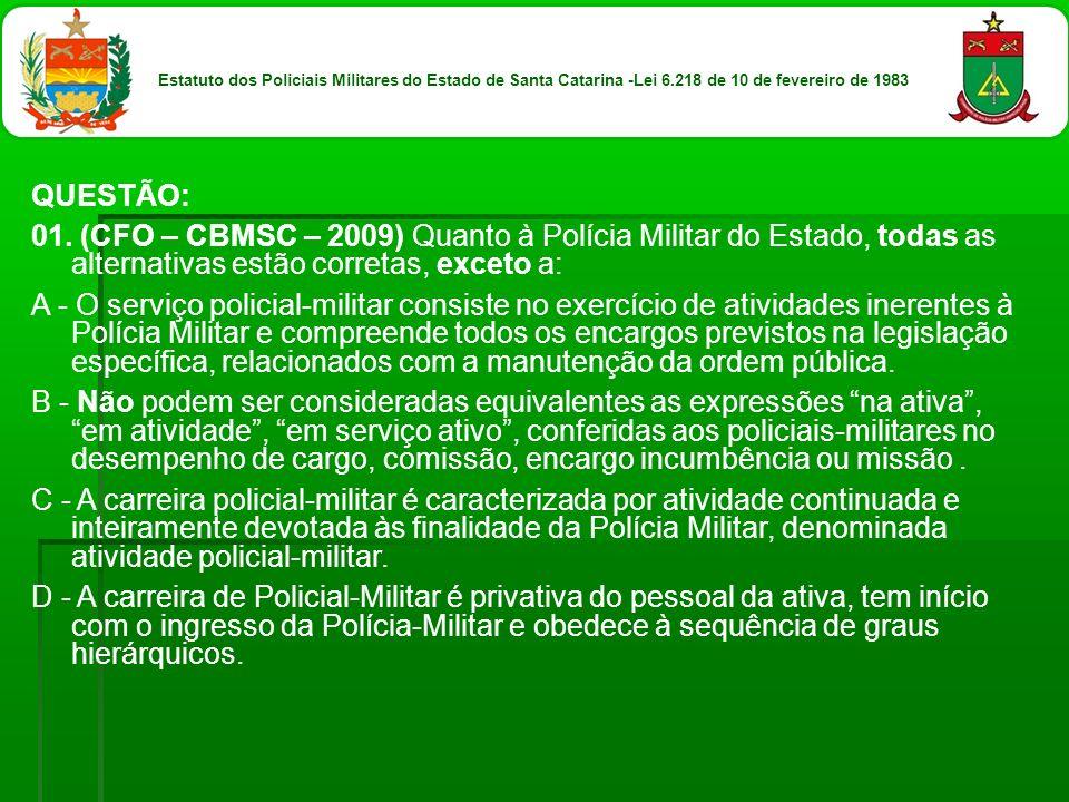 QUESTÃO: 01. (CFO – CBMSC – 2009) Quanto à Polícia Militar do Estado, todas as alternativas estão corretas, exceto a: A - O serviço policial-militar c