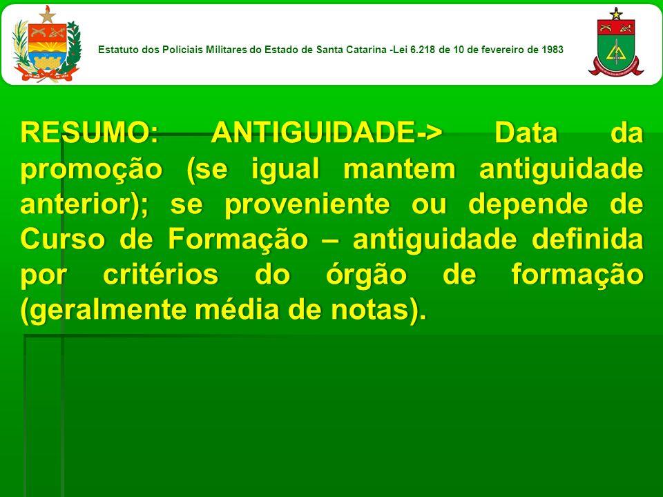 RESUMO: ANTIGUIDADE-> Data da promoção (se igual mantem antiguidade anterior); se proveniente ou depende de Curso de Formação – antiguidade definida p