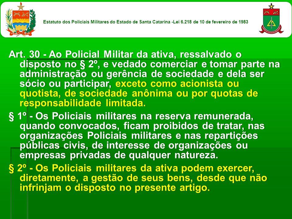 Art. 30 - Ao Policial Militar da ativa, ressalvado o disposto no § 2º, e vedado comerciar e tomar parte na administração ou gerência de sociedade e de