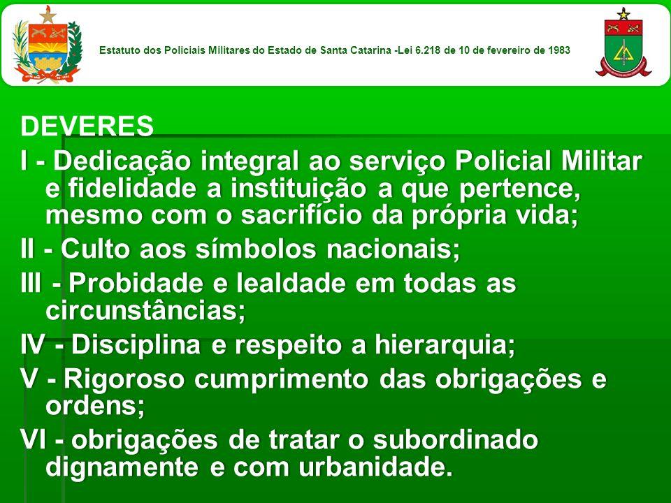 DEVERES I - Dedicação integral ao serviço Policial Militar e fidelidade a instituição a que pertence, mesmo com o sacrifício da própria vida; II - Cul