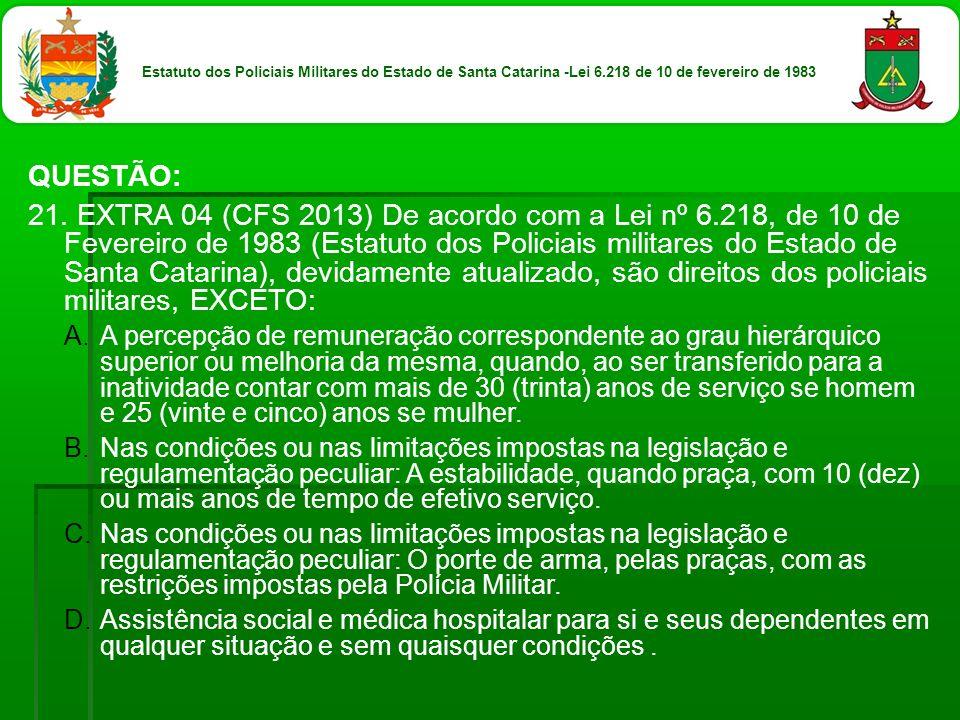 QUESTÃO: 21. EXTRA 04 (CFS 2013) De acordo com a Lei nº 6.218, de 10 de Fevereiro de 1983 (Estatuto dos Policiais militares do Estado de Santa Catarin