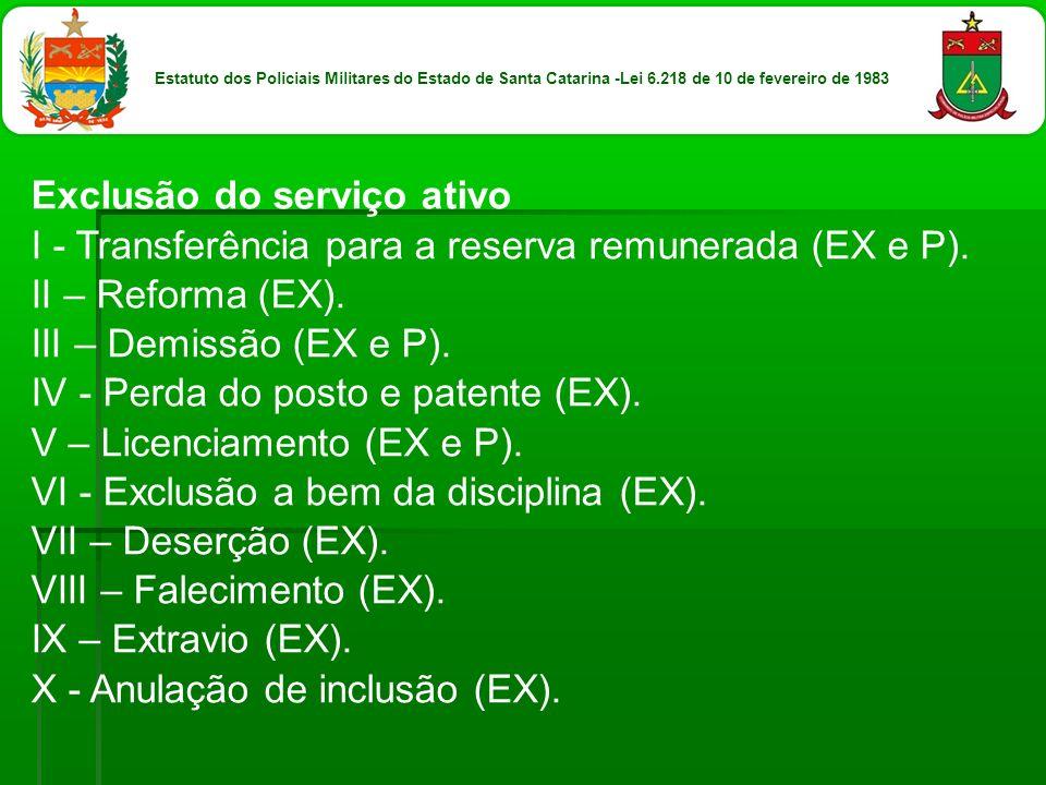Exclusão do serviço ativo I - Transferência para a reserva remunerada (EX e P). II – Reforma (EX). III – Demissão (EX e P). IV - Perda do posto e pate