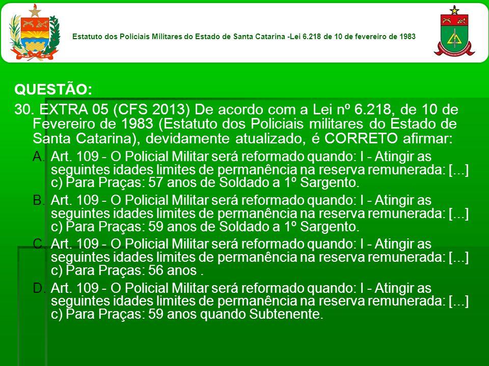 QUESTÃO: 30. EXTRA 05 (CFS 2013) De acordo com a Lei nº 6.218, de 10 de Fevereiro de 1983 (Estatuto dos Policiais militares do Estado de Santa Catarin