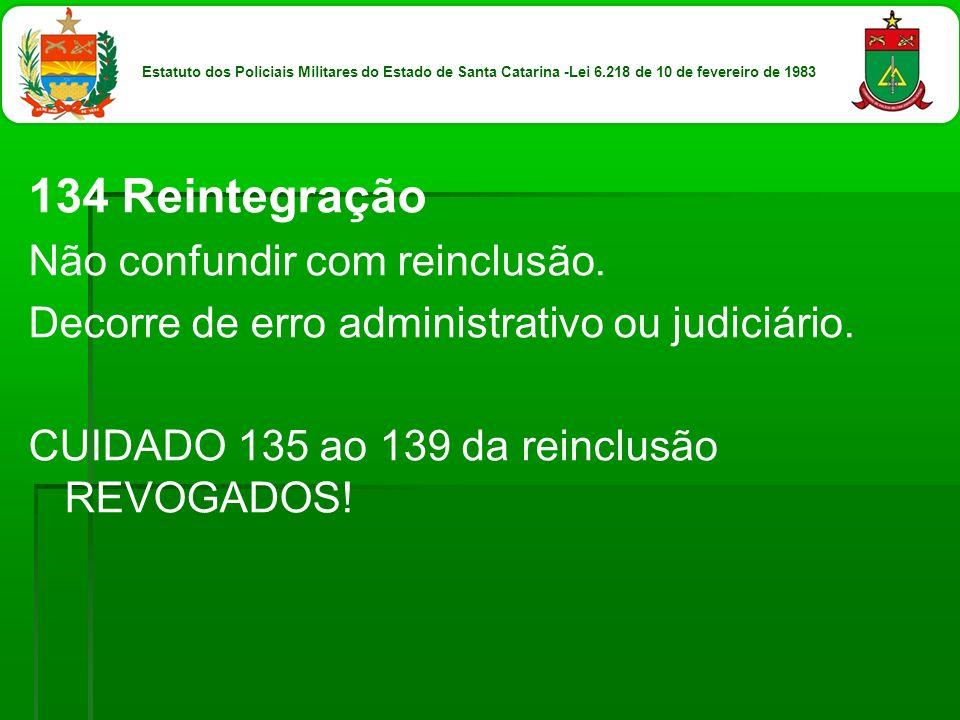 134 Reintegração Não confundir com reinclusão. Decorre de erro administrativo ou judiciário. CUIDADO 135 ao 139 da reinclusão REVOGADOS! Estatuto dos