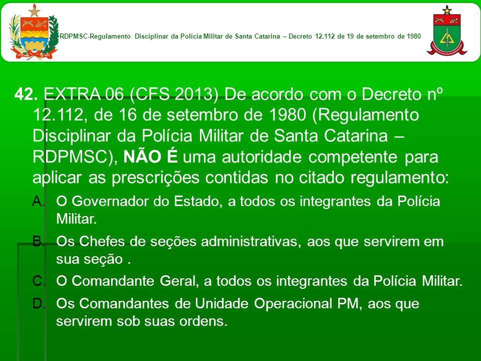 42. EXTRA 06 (CFS 2013) De acordo com o Decreto nº 12.112, de 16 de setembro de 1980 (Regulamento Disciplinar da Polícia Militar de Santa Catarina – R