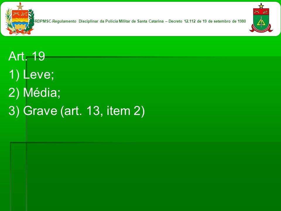 Art. 19 1) Leve; 2) Média; 3) Grave (art. 13, item 2) RDPMSC-Regulamento Disciplinar da Polícia Militar de Santa Catarina – Decreto 12.112 de 19 de se