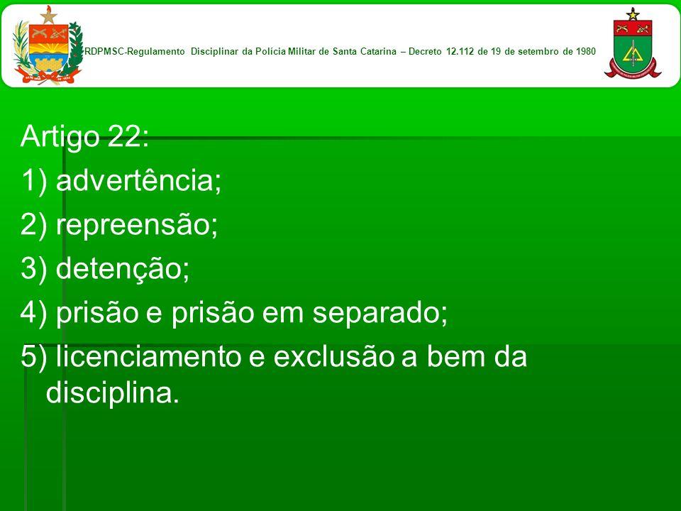 Artigo 22: 1) advertência; 2) repreensão; 3) detenção; 4) prisão e prisão em separado; 5) licenciamento e exclusão a bem da disciplina. RDPMSC-Regulam