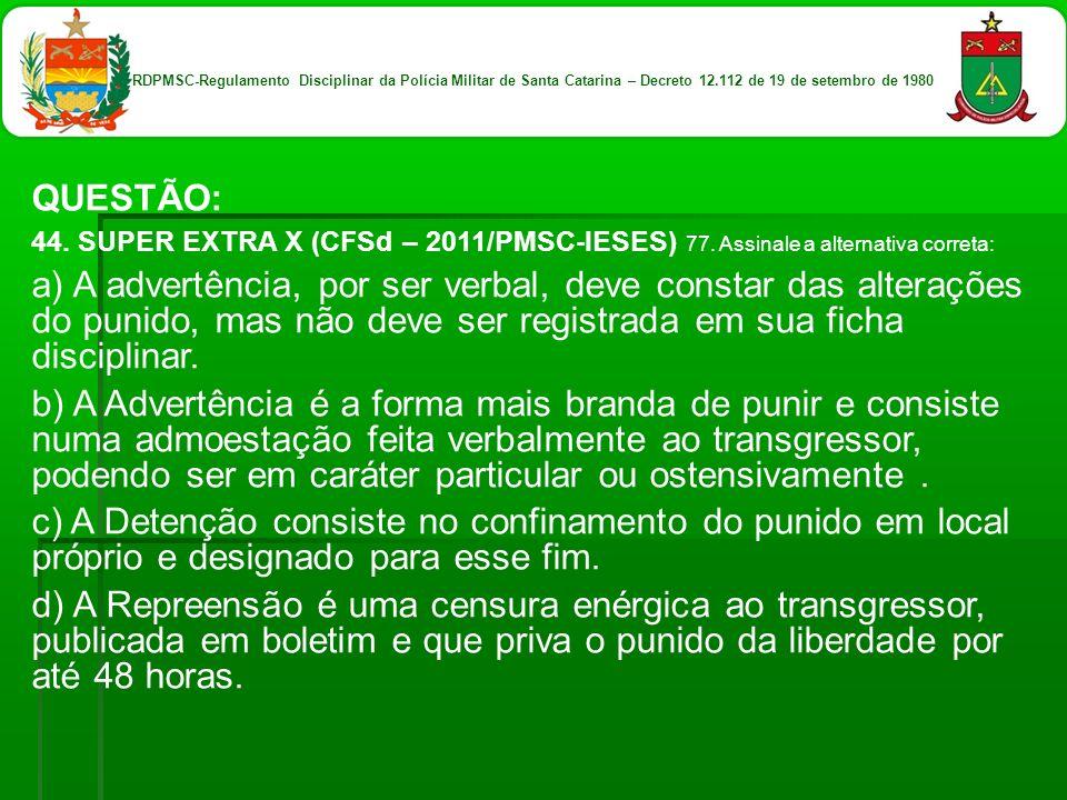 QUESTÃO: 44. SUPER EXTRA X (CFSd – 2011/PMSC-IESES) 77. Assinale a alternativa correta: a) A advertência, por ser verbal, deve constar das alterações