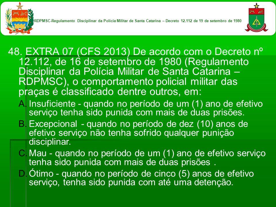 48. EXTRA 07 (CFS 2013) De acordo com o Decreto nº 12.112, de 16 de setembro de 1980 (Regulamento Disciplinar da Polícia Militar de Santa Catarina – R