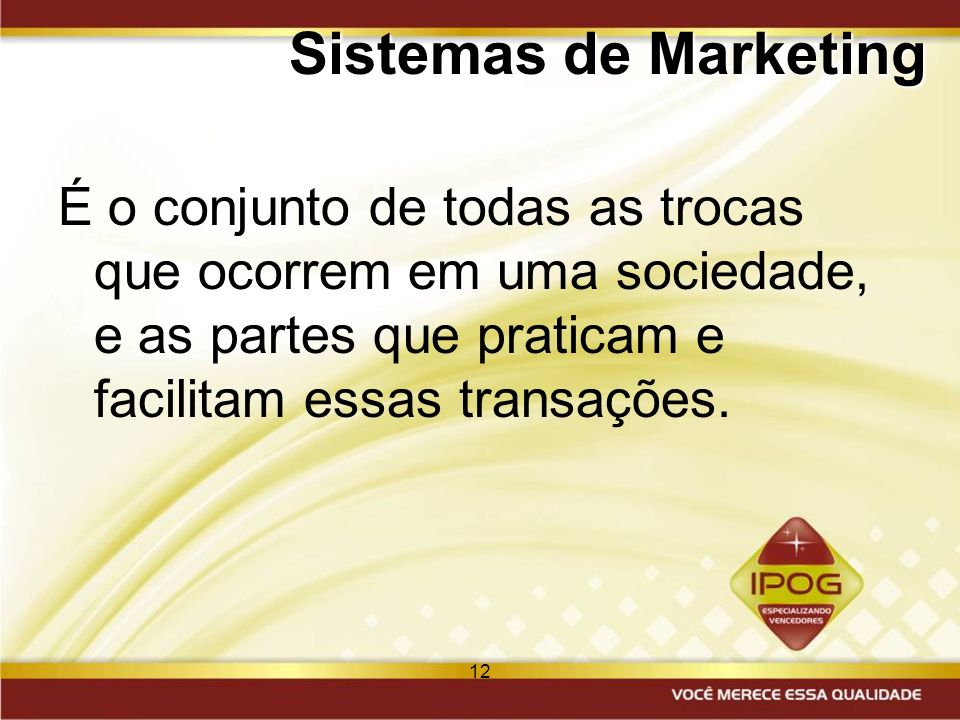 12 Sistemas de Marketing É o conjunto de todas as trocas que ocorrem em uma sociedade, e as partes que praticam e facilitam essas transações.