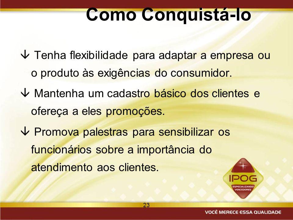23 Como Conquistá-lo â Tenha flexibilidade para adaptar a empresa ou o produto às exigências do consumidor. â Mantenha um cadastro básico dos clientes