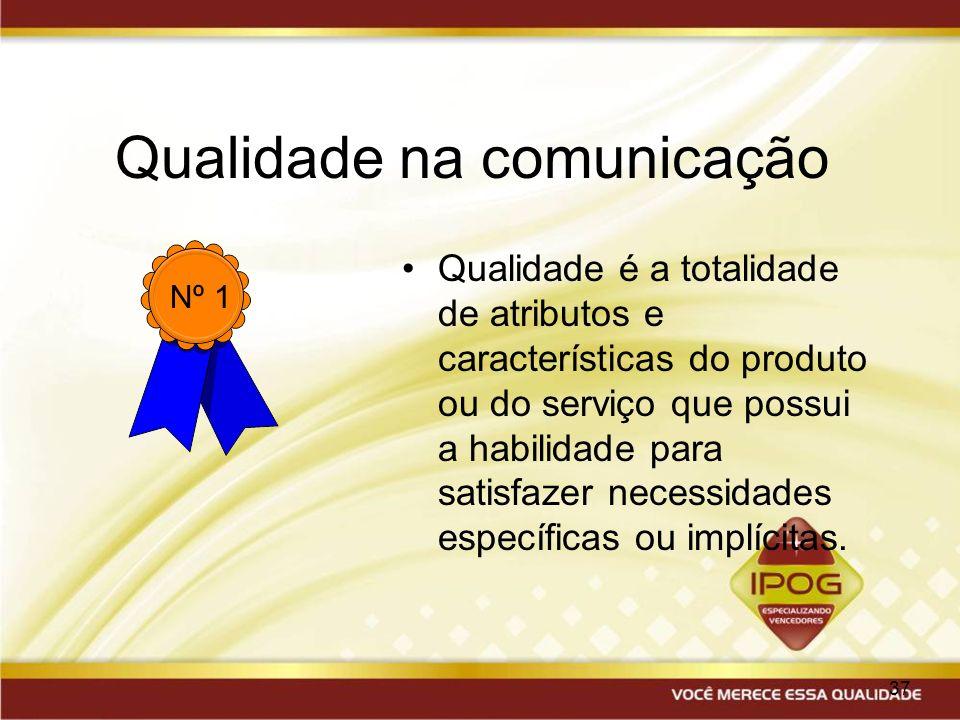 37 Qualidade na comunicação Qualidade é a totalidade de atributos e características do produto ou do serviço que possui a habilidade para satisfazer n
